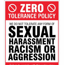 Zero Tolerance Policy - We do not tolerate any form of sexual harassment, racism or aggression